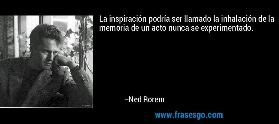 La inspiración podría ser llamado la inhalación de la memoria de un acto nunca se experimentado. – Ned Rorem