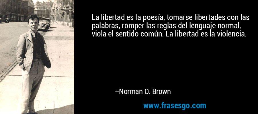 La libertad es la poesía, tomarse libertades con las palabras, romper las reglas del lenguaje normal, viola el sentido común. La libertad es la violencia. – Norman O. Brown