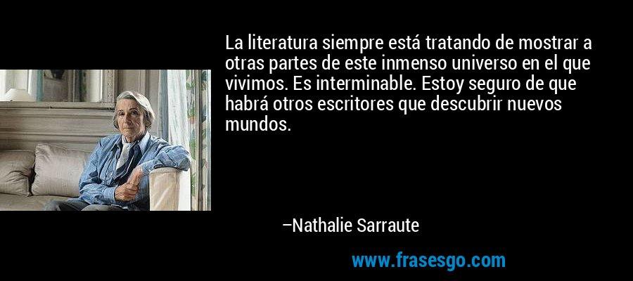 La literatura siempre está tratando de mostrar a otras partes de este inmenso universo en el que vivimos. Es interminable. Estoy seguro de que habrá otros escritores que descubrir nuevos mundos. – Nathalie Sarraute