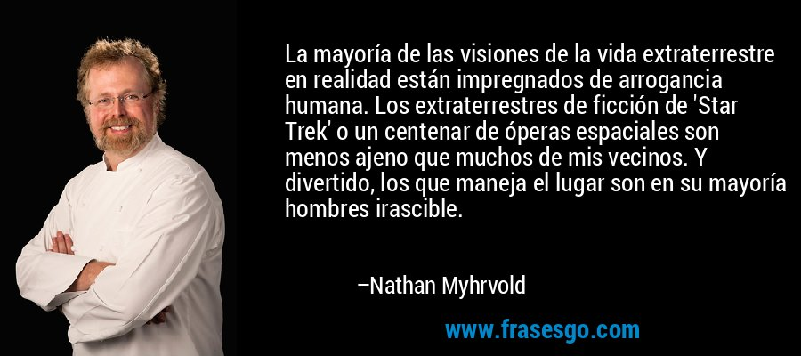 La mayoría de las visiones de la vida extraterrestre en realidad están impregnados de arrogancia humana. Los extraterrestres de ficción de 'Star Trek' o un centenar de óperas espaciales son menos ajeno que muchos de mis vecinos. Y divertido, los que maneja el lugar son en su mayoría hombres irascible. – Nathan Myhrvold
