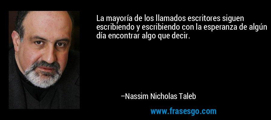 La mayoría de los llamados escritores siguen escribiendo y escribiendo con la esperanza de algún día encontrar algo que decir. – Nassim Nicholas Taleb