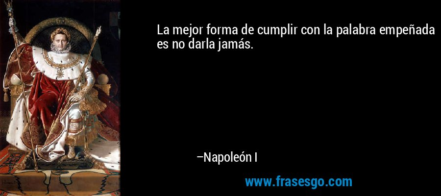 La mejor forma de cumplir con la palabra empeñada es no darla jamás. – Napoleón I
