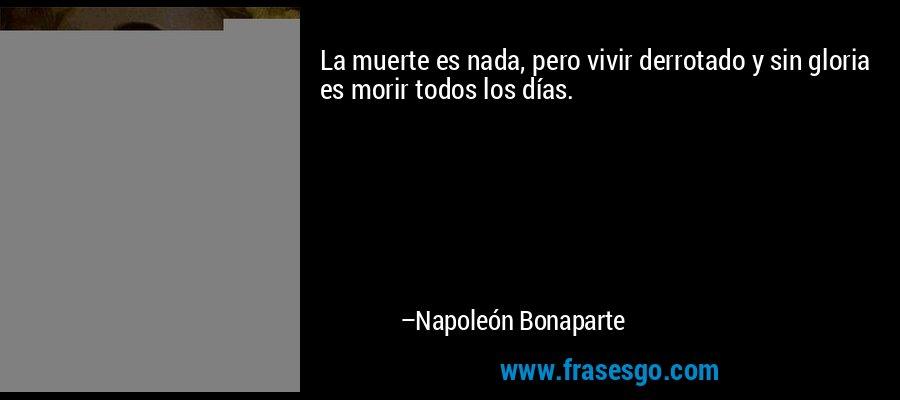 La muerte es nada, pero vivir derrotado y sin gloria es morir todos los días. – Napoleón Bonaparte