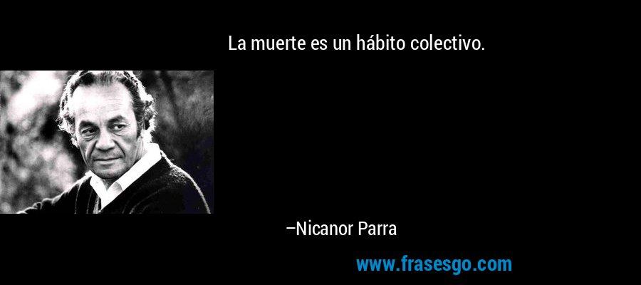 La muerte es un hábito colectivo. – Nicanor Parra