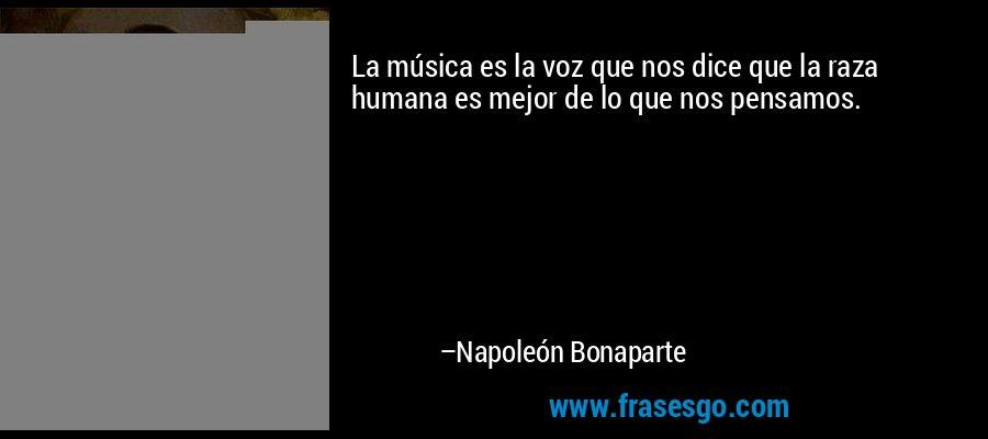 La música es la voz que nos dice que la raza humana es mejor de lo que nos pensamos. – Napoleón Bonaparte
