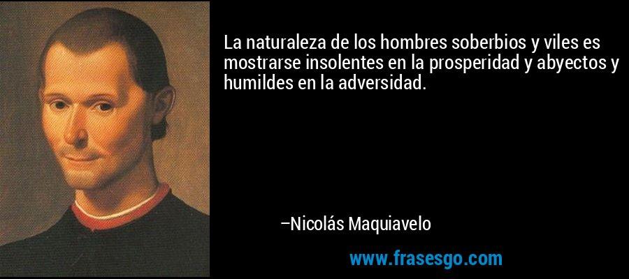 La naturaleza de los hombres soberbios y viles es mostrarse insolentes en la prosperidad y abyectos y humildes en la adversidad. – Nicolás Maquiavelo