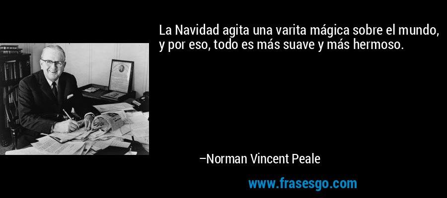 La Navidad agita una varita mágica sobre el mundo, y por eso, todo es más suave y más hermoso. – Norman Vincent Peale