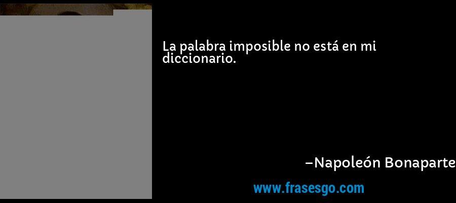 La palabra imposible no está en mi diccionario. – Napoleón Bonaparte