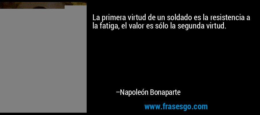 La primera virtud de un soldado es la resistencia a la fatiga, el valor es sólo la segunda virtud. – Napoleón Bonaparte