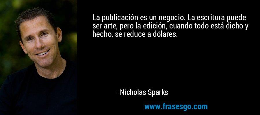 La publicación es un negocio. La escritura puede ser arte, pero la edición, cuando todo está dicho y hecho, se reduce a dólares. – Nicholas Sparks
