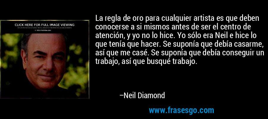 La regla de oro para cualquier artista es que deben conocerse a si mismos antes de ser el centro de atención, y yo no lo hice. Yo sólo era Neil e hice lo que tenía que hacer. Se suponía que debía casarme, así que me casé. Se suponía que debía conseguir un trabajo, así que busqué trabajo. – Neil Diamond