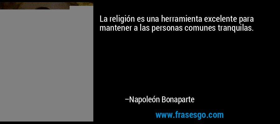 La religión es una herramienta excelente para mantener a las personas comunes tranquilas. – Napoleón Bonaparte