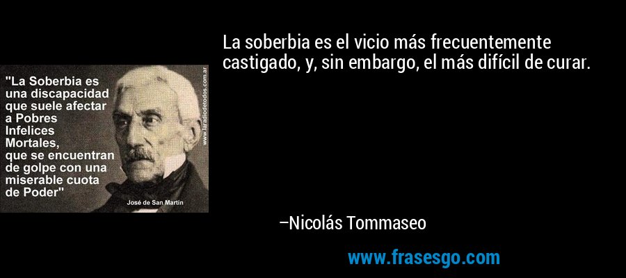 La soberbia es el vicio más frecuentemente castigado, y, sin embargo, el más difícil de curar. – Nicolás Tommaseo