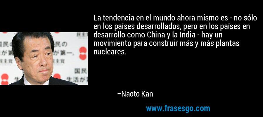 La tendencia en el mundo ahora mismo es - no sólo en los países desarrollados, pero en los países en desarrollo como China y la India - hay un movimiento para construir más y más plantas nucleares. – Naoto Kan