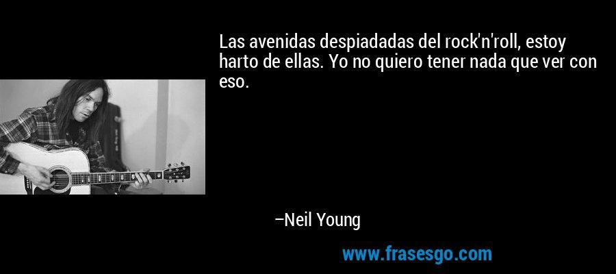 Las avenidas despiadadas del rock'n'roll, estoy harto de ellas. Yo no quiero tener nada que ver con eso. – Neil Young