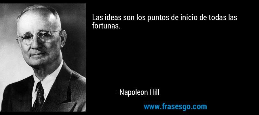 Las ideas son los puntos de inicio de todas las fortunas. – Napoleon Hill