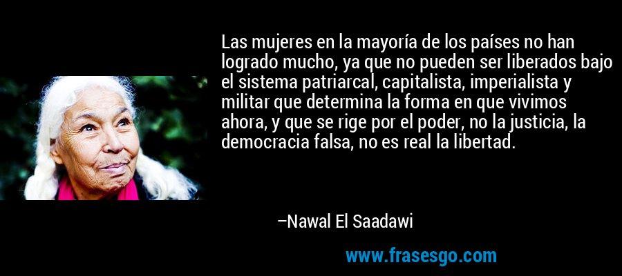 Las mujeres en la mayoría de los países no han logrado mucho, ya que no pueden ser liberados bajo el sistema patriarcal, capitalista, imperialista y militar que determina la forma en que vivimos ahora, y que se rige por el poder, no la justicia, la democracia falsa, no es real la libertad. – Nawal El Saadawi