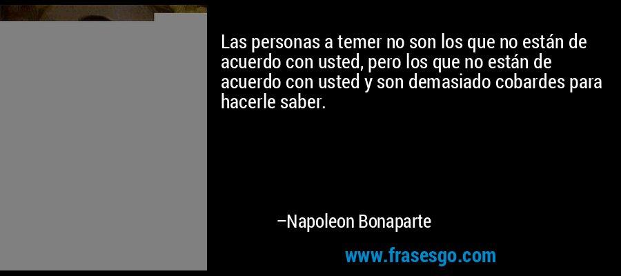 Las personas a temer no son los que no están de acuerdo con usted, pero los que no están de acuerdo con usted y son demasiado cobardes para hacerle saber. – Napoleon Bonaparte