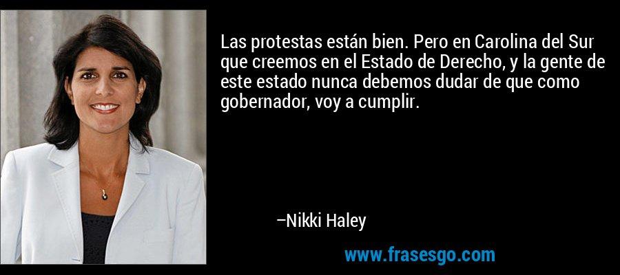 Las protestas están bien. Pero en Carolina del Sur que creemos en el Estado de Derecho, y la gente de este estado nunca debemos dudar de que como gobernador, voy a cumplir. – Nikki Haley