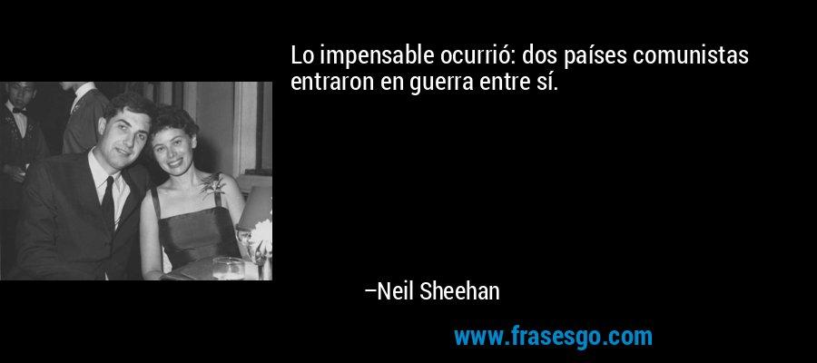 Lo impensable ocurrió: dos países comunistas entraron en guerra entre sí. – Neil Sheehan