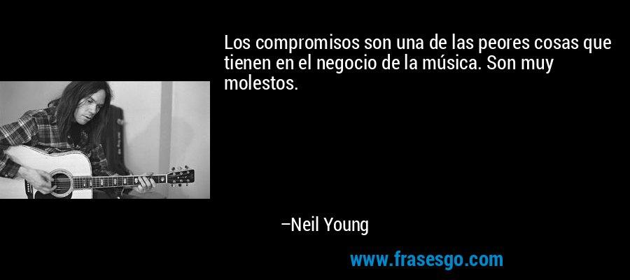 Los compromisos son una de las peores cosas que tienen en el negocio de la música. Son muy molestos. – Neil Young