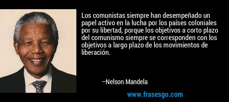 Los comunistas siempre han desempeñado un papel activo en la lucha por los países coloniales por su libertad, porque los objetivos a corto plazo del comunismo siempre se corresponden con los objetivos a largo plazo de los movimientos de liberación. – Nelson Mandela