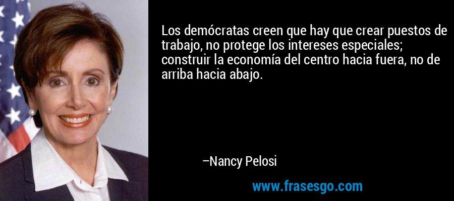 Los demócratas creen que hay que crear puestos de trabajo, no protege los intereses especiales; construir la economía del centro hacia fuera, no de arriba hacia abajo. – Nancy Pelosi