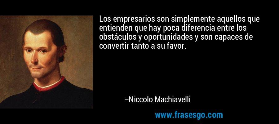Los empresarios son simplemente aquellos que entienden que hay poca diferencia entre los obstáculos y oportunidades y son capaces de convertir tanto a su favor. – Niccolo Machiavelli