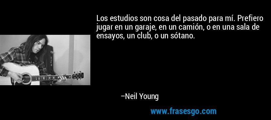 Los estudios son cosa del pasado para mí. Prefiero jugar en un garaje, en un camión, o en una sala de ensayos, un club, o un sótano. – Neil Young