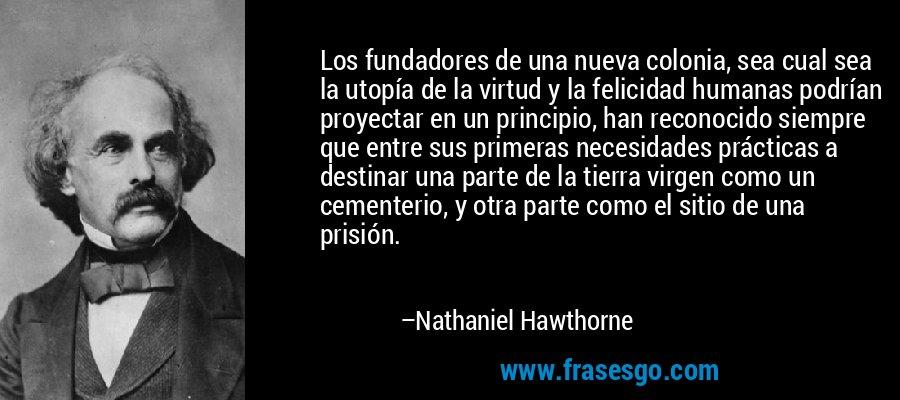 Los fundadores de una nueva colonia, sea cual sea la utopía de la virtud y la felicidad humanas podrían proyectar en un principio, han reconocido siempre que entre sus primeras necesidades prácticas a destinar una parte de la tierra virgen como un cementerio, y otra parte como el sitio de una prisión. – Nathaniel Hawthorne