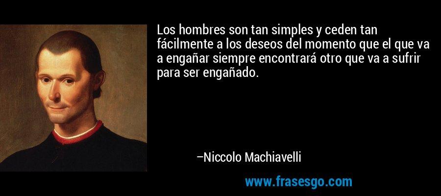 Los hombres son tan simples y ceden tan fácilmente a los deseos del momento que el que va a engañar siempre encontrará otro que va a sufrir para ser engañado. – Niccolo Machiavelli