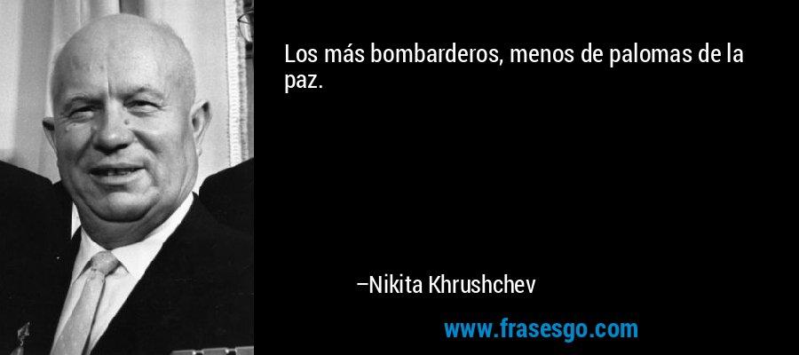 Los más bombarderos, menos de palomas de la paz. – Nikita Khrushchev