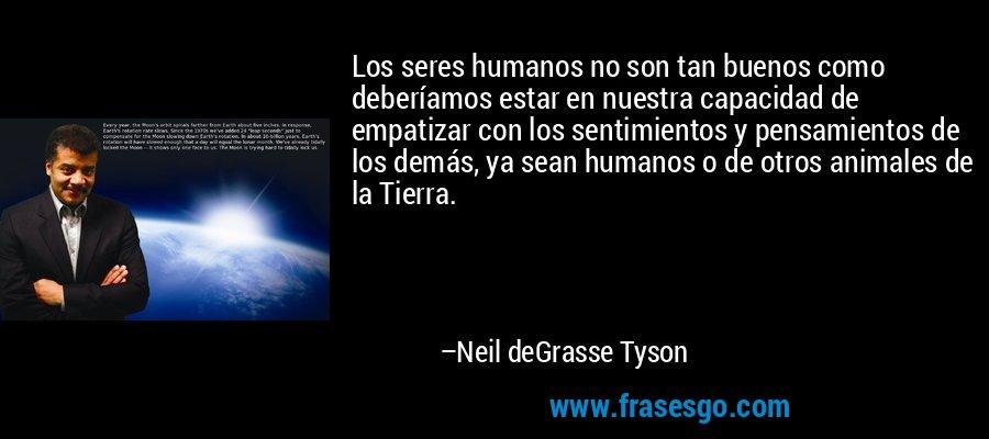 Los seres humanos no son tan buenos como deberíamos estar en nuestra capacidad de empatizar con los sentimientos y pensamientos de los demás, ya sean humanos o de otros animales de la Tierra. – Neil deGrasse Tyson