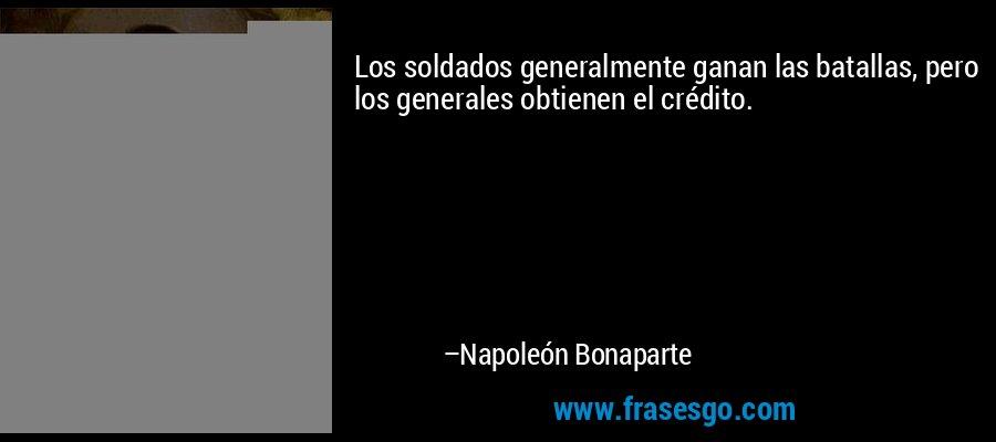 Los soldados generalmente ganan las batallas, pero los generales obtienen el crédito. – Napoleón Bonaparte