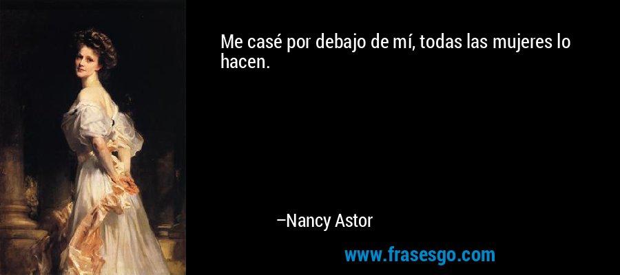 Me casé por debajo de mí, todas las mujeres lo hacen. – Nancy Astor