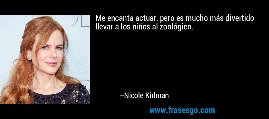 Me encanta actuar, pero es mucho más divertido llevar a los niños al zoológico. – Nicole Kidman