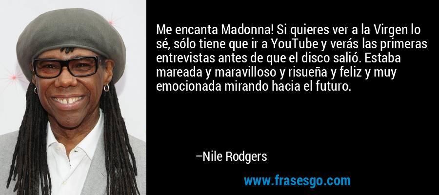 Me encanta Madonna! Si quieres ver a la Virgen lo sé, sólo tiene que ir a YouTube y verás las primeras entrevistas antes de que el disco salió. Estaba mareada y maravilloso y risueña y feliz y muy emocionada mirando hacia el futuro. – Nile Rodgers