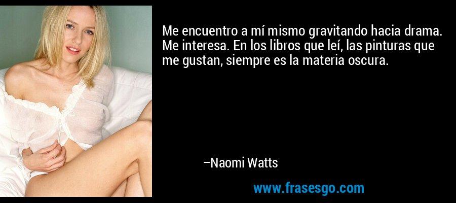 Me encuentro a mí mismo gravitando hacia drama. Me interesa. En los libros que leí, las pinturas que me gustan, siempre es la materia oscura. – Naomi Watts