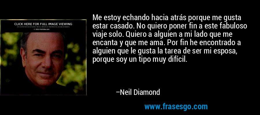 Me estoy echando hacia atrás porque me gusta estar casado. No quiero poner fin a este fabuloso viaje solo. Quiero a alguien a mi lado que me encanta y que me ama. Por fin he encontrado a alguien que le gusta la tarea de ser mi esposa, porque soy un tipo muy difícil. – Neil Diamond