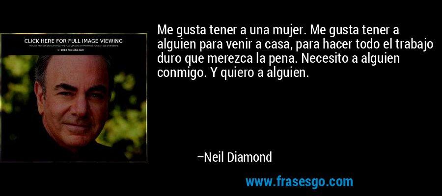 Me gusta tener a una mujer. Me gusta tener a alguien para venir a casa, para hacer todo el trabajo duro que merezca la pena. Necesito a alguien conmigo. Y quiero a alguien. – Neil Diamond