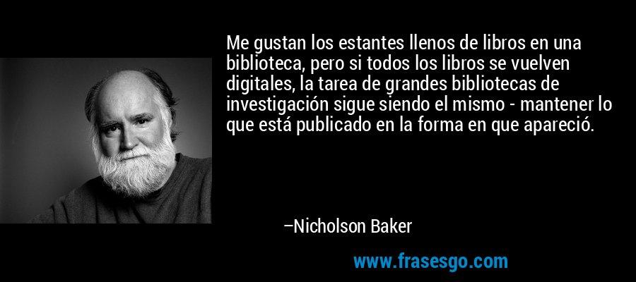Me gustan los estantes llenos de libros en una biblioteca, pero si todos los libros se vuelven digitales, la tarea de grandes bibliotecas de investigación sigue siendo el mismo - mantener lo que está publicado en la forma en que apareció. – Nicholson Baker