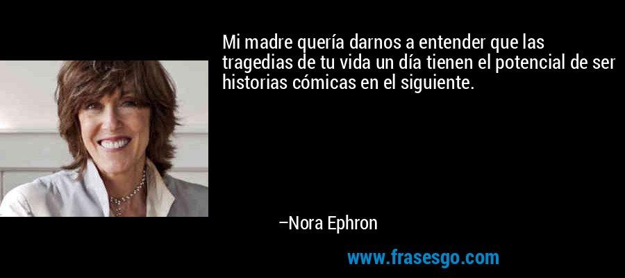 Mi madre quería darnos a entender que las tragedias de tu vida un día tienen el potencial de ser historias cómicas en el siguiente. – Nora Ephron