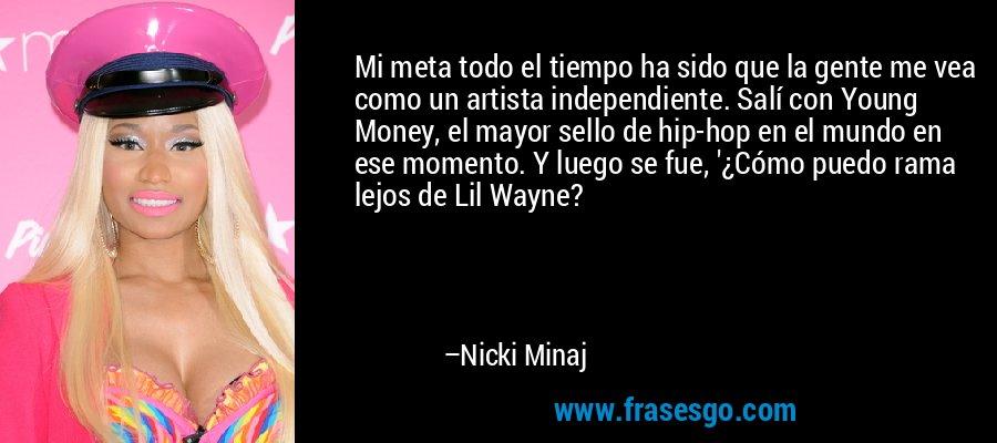 Mi meta todo el tiempo ha sido que la gente me vea como un artista independiente. Salí con Young Money, el mayor sello de hip-hop en el mundo en ese momento. Y luego se fue, '¿Cómo puedo rama lejos de Lil Wayne? – Nicki Minaj