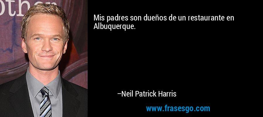 Mis padres son dueños de un restaurante en Albuquerque. – Neil Patrick Harris