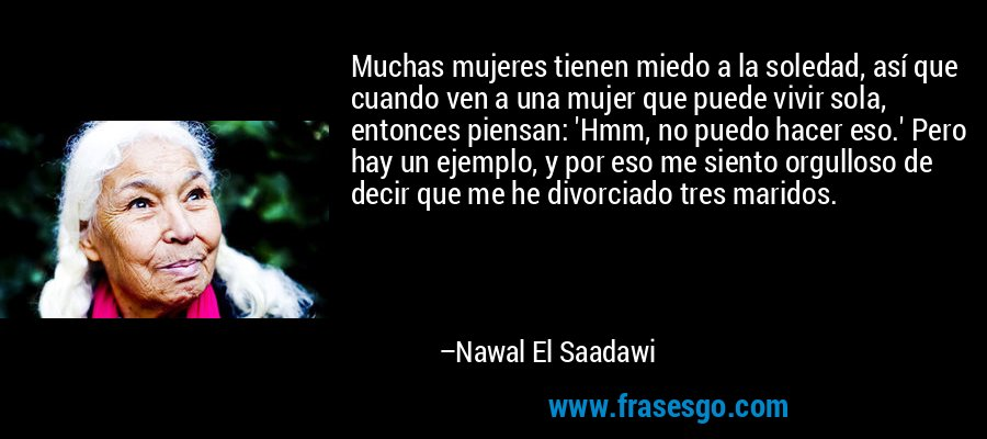 Muchas mujeres tienen miedo a la soledad, así que cuando ven a una mujer que puede vivir sola, entonces piensan: 'Hmm, no puedo hacer eso.' Pero hay un ejemplo, y por eso me siento orgulloso de decir que me he divorciado tres maridos. – Nawal El Saadawi