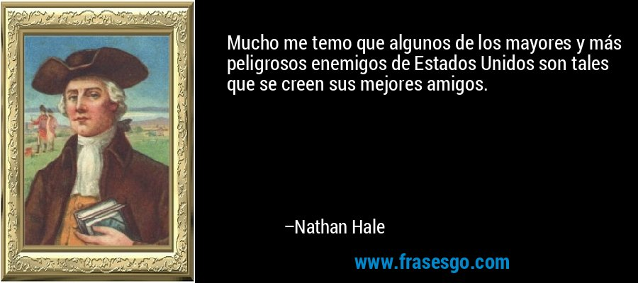 Mucho me temo que algunos de los mayores y más peligrosos enemigos de Estados Unidos son tales que se creen sus mejores amigos. – Nathan Hale