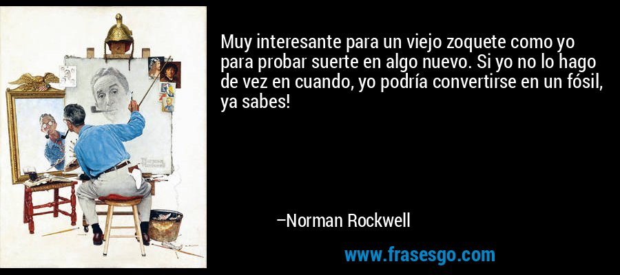 Muy interesante para un viejo zoquete como yo para probar suerte en algo nuevo. Si yo no lo hago de vez en cuando, yo podría convertirse en un fósil, ya sabes! – Norman Rockwell