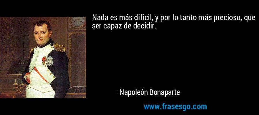 Nada es más difícil, y por lo tanto más precioso, que ser capaz de decidir. – Napoleón Bonaparte