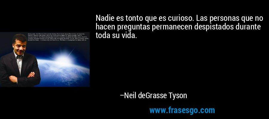 Nadie es tonto que es curioso. Las personas que no hacen preguntas permanecen despistados durante toda su vida. – Neil deGrasse Tyson