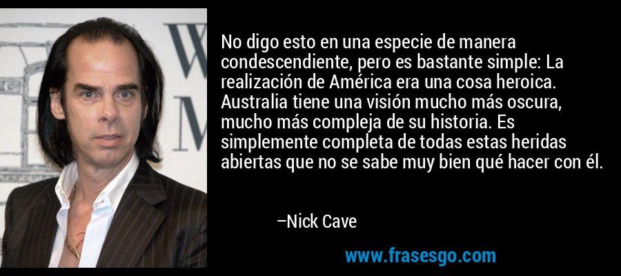 No digo esto en una especie de manera condescendiente, pero es bastante simple: La realización de América era una cosa heroica. Australia tiene una visión mucho más oscura, mucho más compleja de su historia. Es simplemente completa de todas estas heridas abiertas que no se sabe muy bien qué hacer con él. – Nick Cave